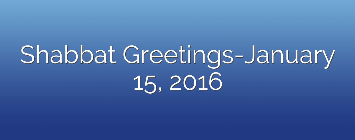 Shabbat Greetings-January 15, 2016
