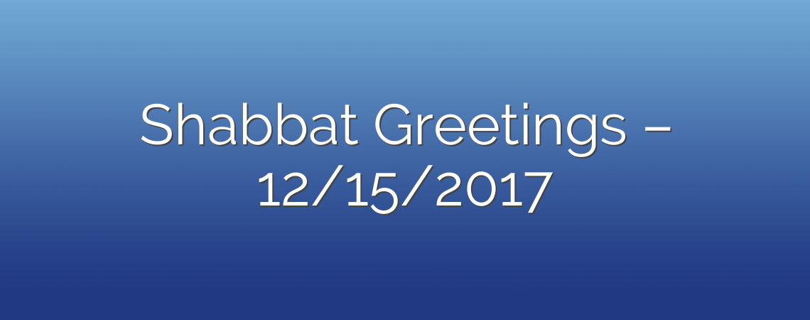 Shabbat Greetings – 12/15/2017
