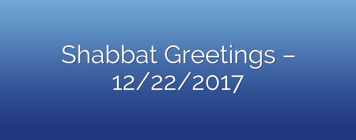 Shabbat Greetings – 12/22/2017
