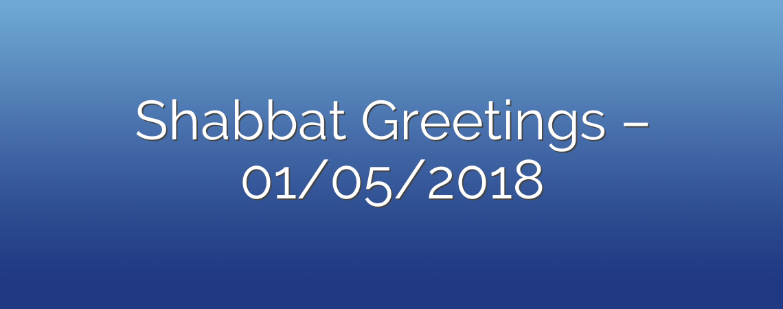 Shabbat Greetings – 01/05/2018