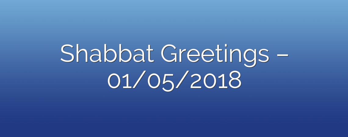 Shabbat Greetings – 01/05/2018