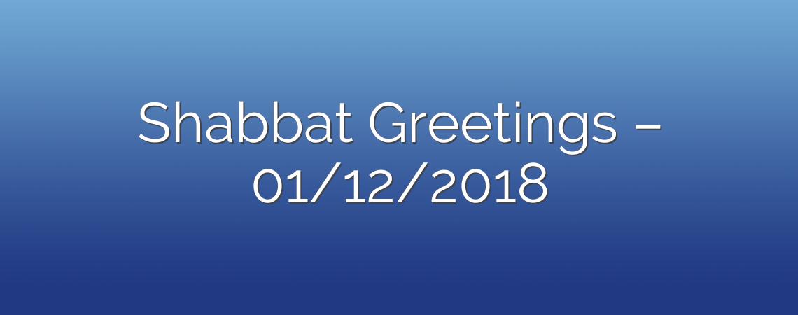 Shabbat Greetings – 01/12/2018
