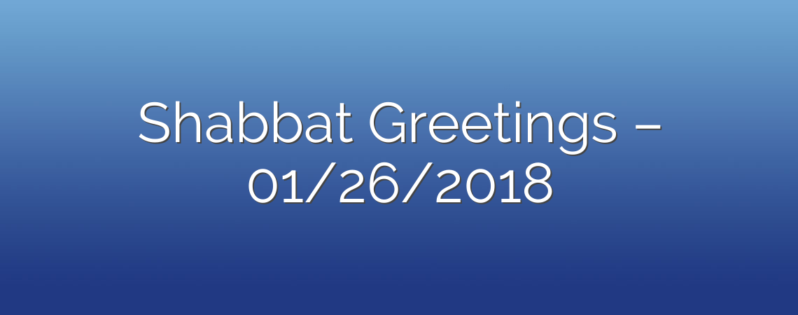 Shabbat Greetings – 01/26/2018