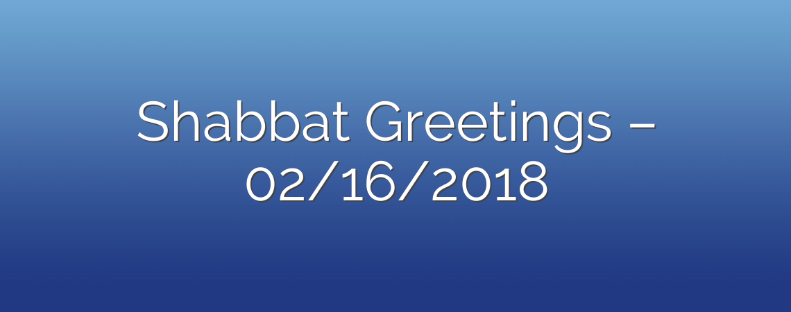 Shabbat Greetings – 02/16/2018