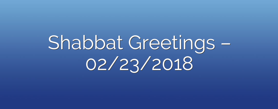 Shabbat Greetings – 02/23/2018