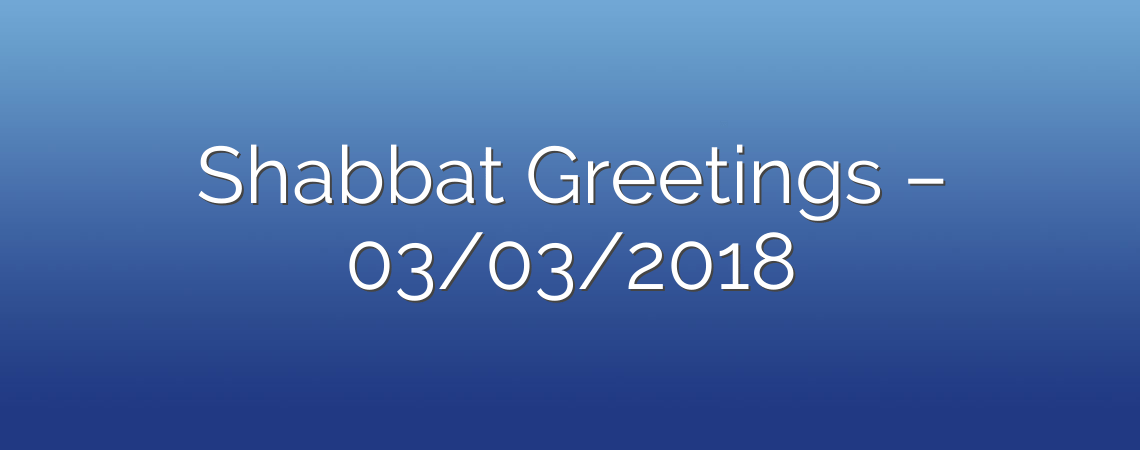 Shabbat Greetings – 03/03/2018