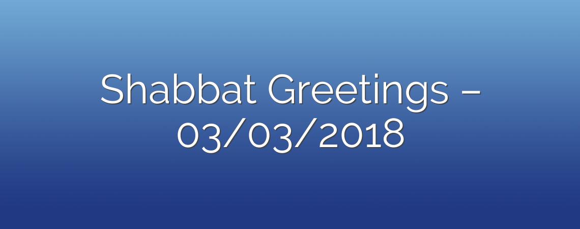 Shabbat Greetings – 03/03/2018