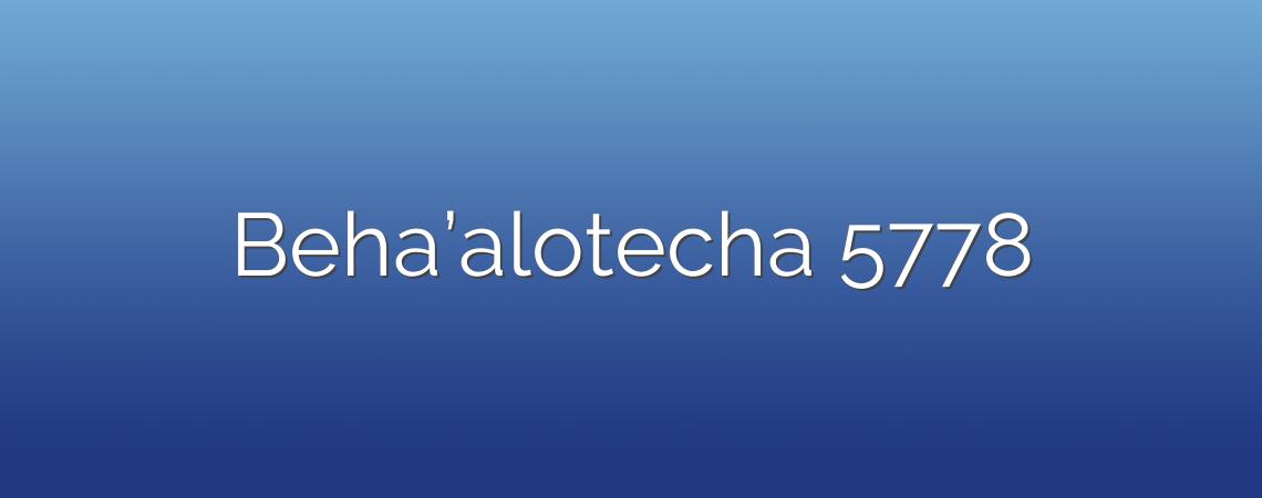 Beha'alotecha 5778